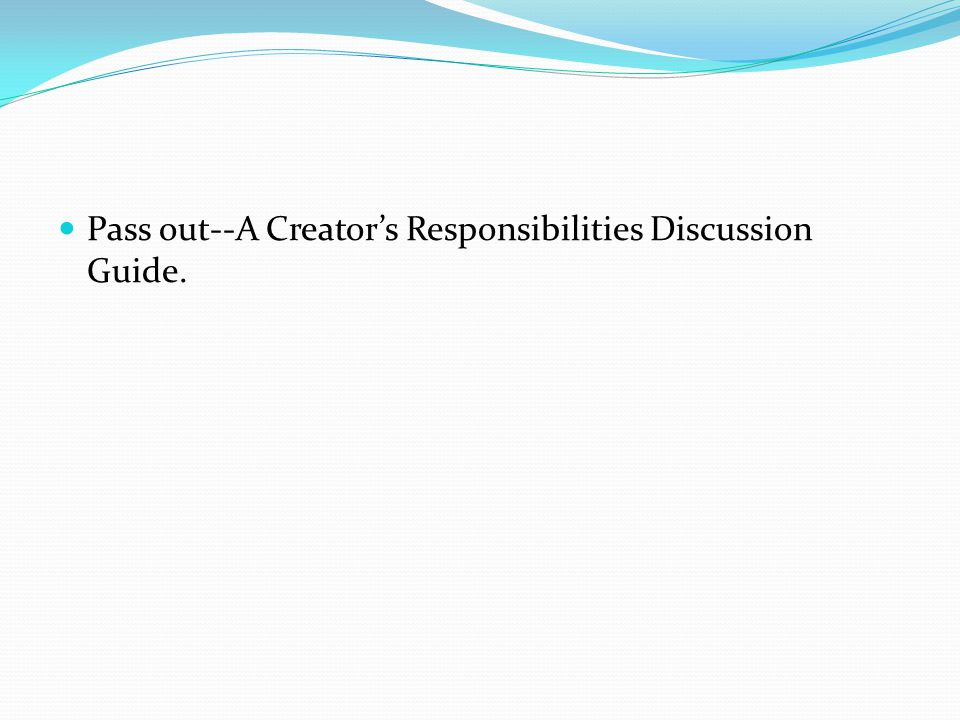 Pass out--A Creators Responsibilities Discussion Guide.