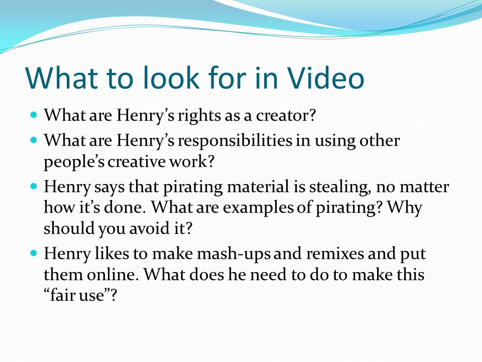 What to look for in Video What are Henrys rights as a creator? What are Henrys responsibilities in using other peoples creative work? Henry says that