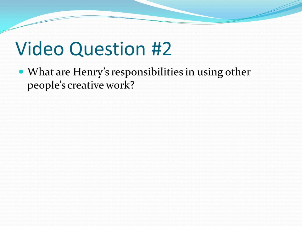 Video Question #2 What are Henrys responsibilities in using other peoples creative work?