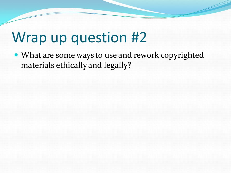 Wrap up question #2 What are some ways to use and rework copyrighted materials ethically and legally?
