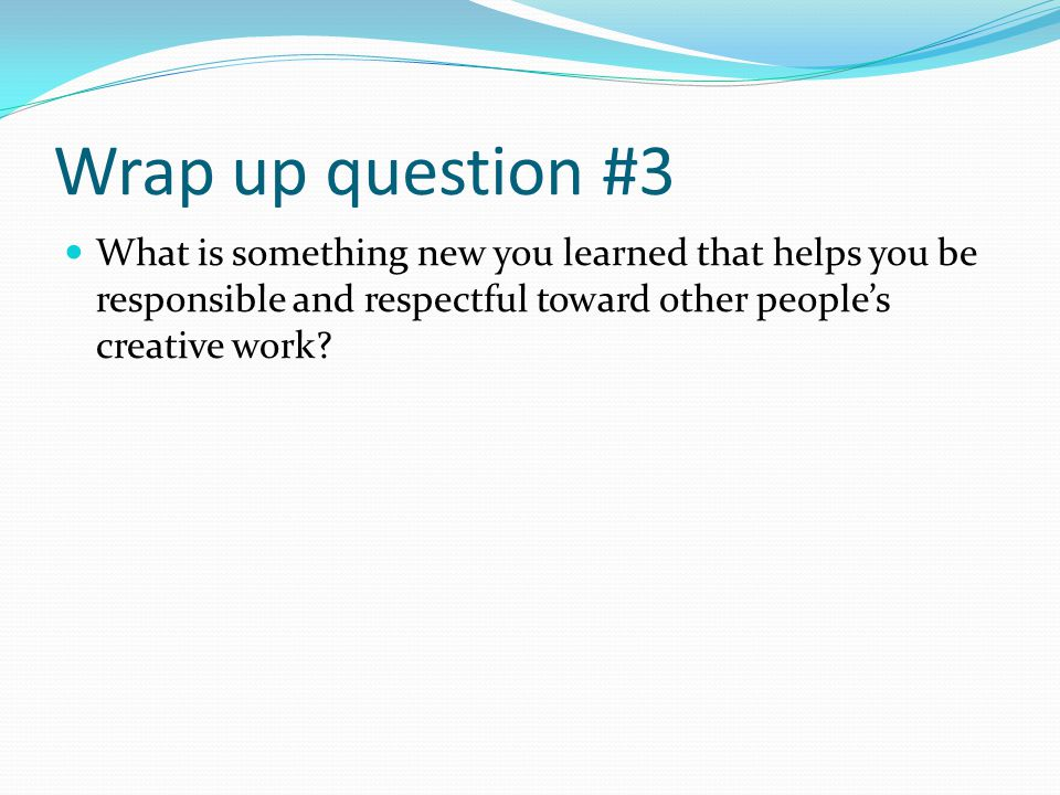 Wrap up question #3 What is something new you learned that helps you be responsible and respectful toward other peoples creative work?