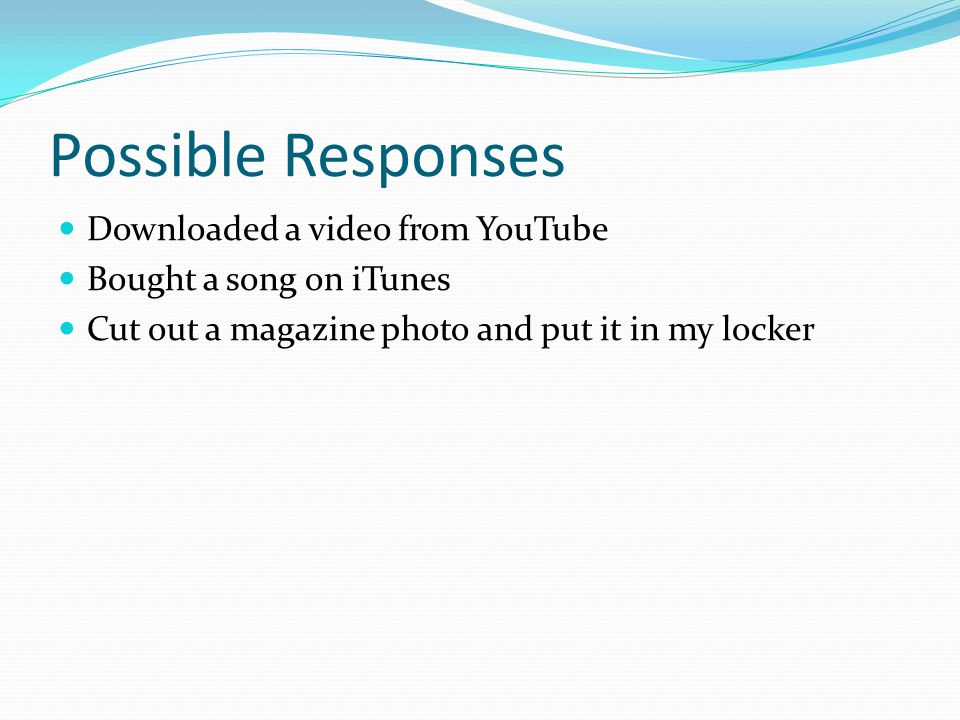 Possible Responses Downloaded a video from YouTube Bought a song on iTunes Cut out a magazine photo and put it in my locker