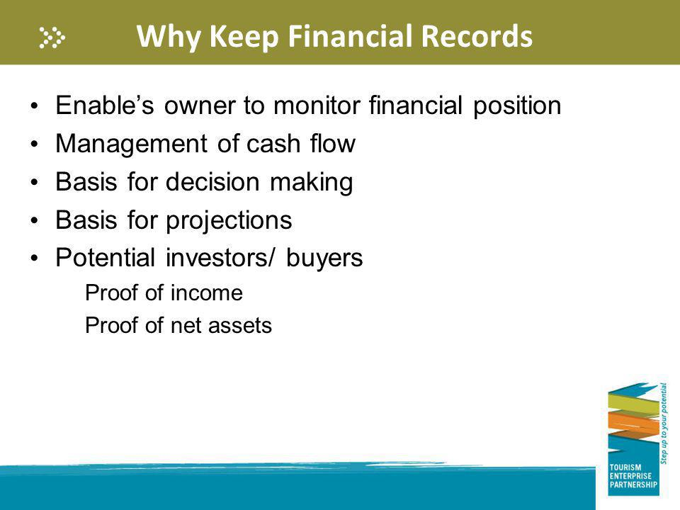 Why Keep Financial Records Enables owner to monitor financial position Management of cash flow Basis for decision making Basis for projections Potenti