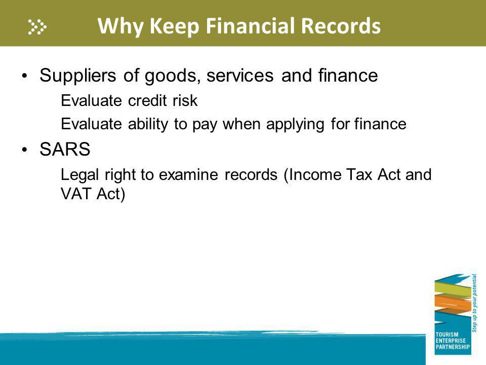 Why Keep Financial Records Suppliers of goods, services and finance Evaluate credit risk Evaluate ability to pay when applying for finance SARS Legal