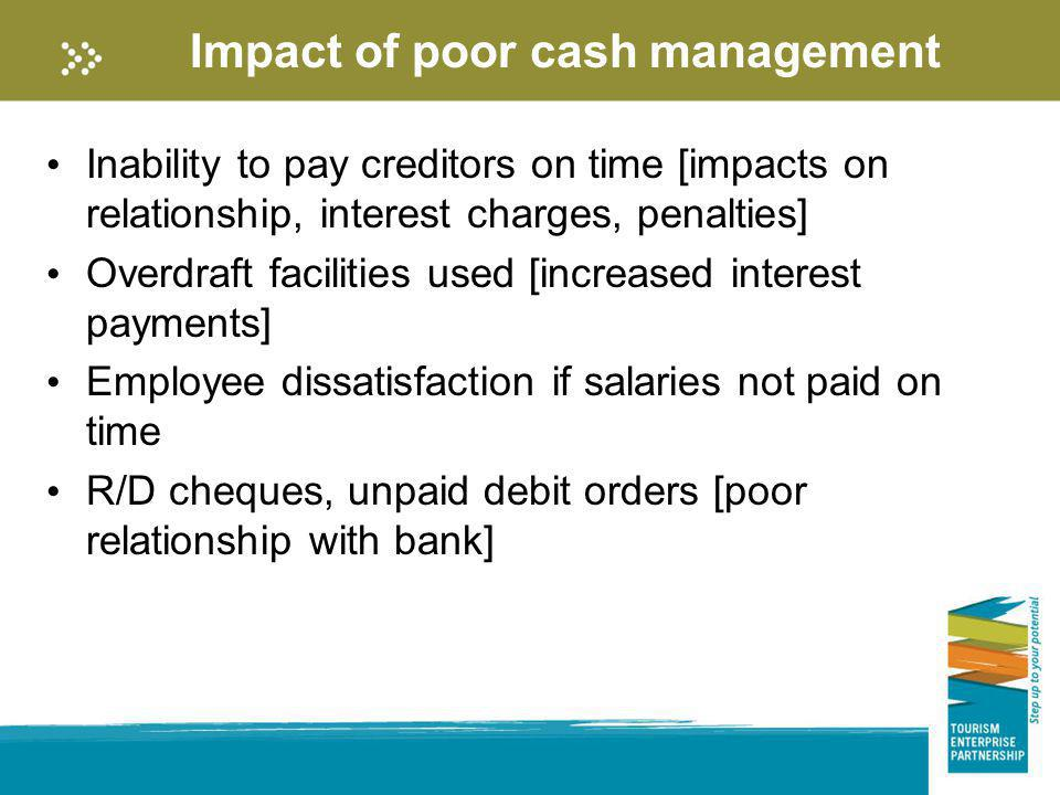 Impact of poor cash management Inability to pay creditors on time [impacts on relationship, interest charges, penalties] Overdraft facilities used [in