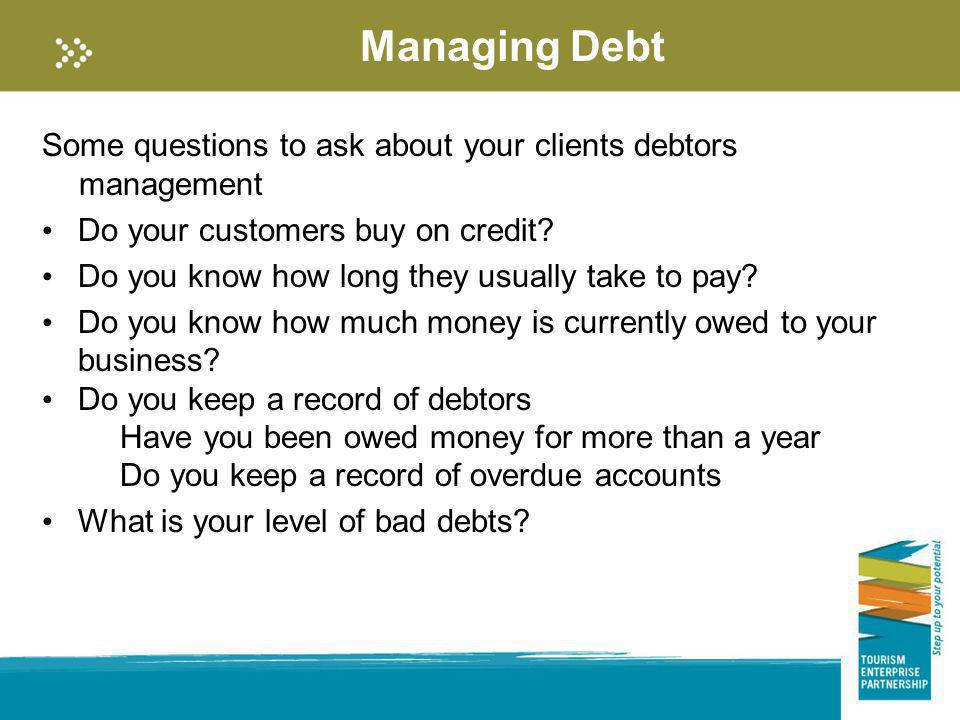 Managing Debt Some questions to ask about your clients debtors management Do your customers buy on credit? Do you know how long they usually take to p