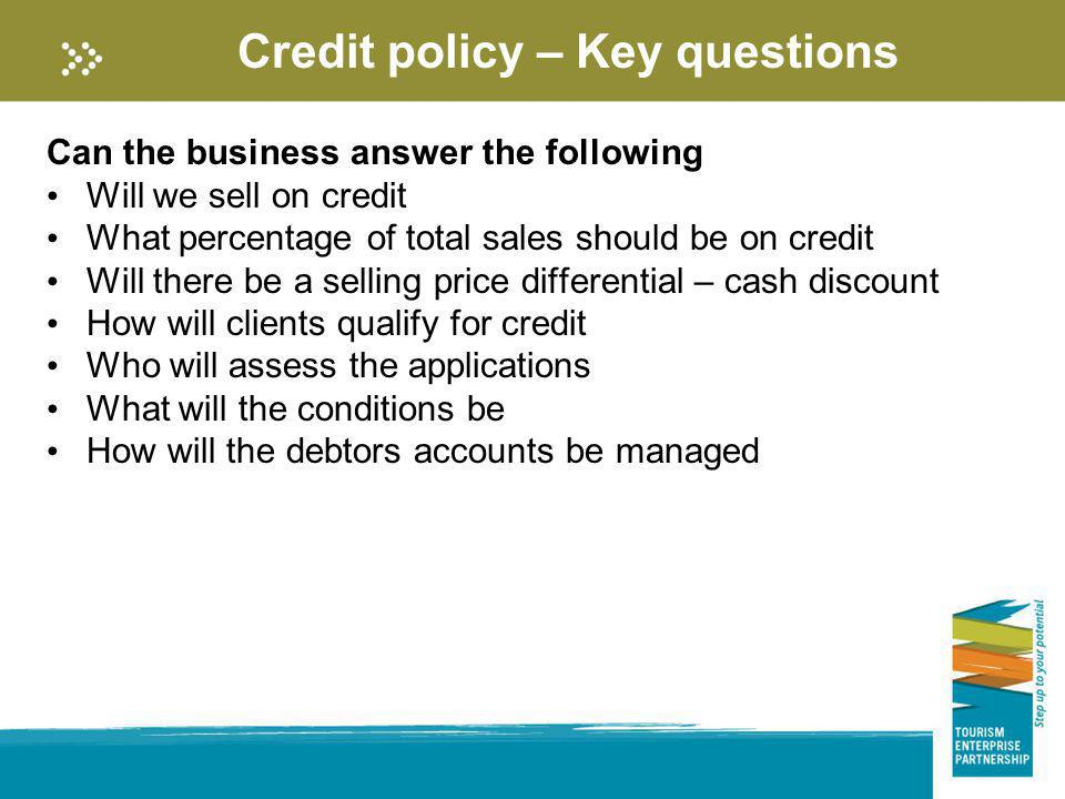 Credit policy – Key questions Can the business answer the following Will we sell on credit What percentage of total sales should be on credit Will the