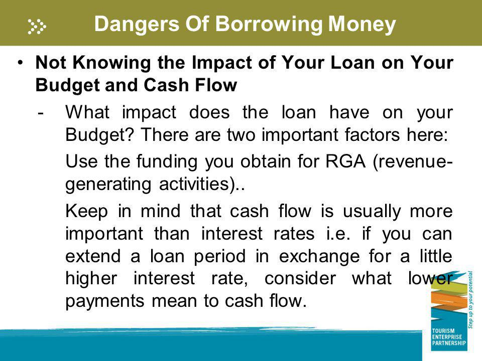 Dangers Of Borrowing Money Not Knowing the Impact of Your Loan on Your Budget and Cash Flow -What impact does the loan have on your Budget? There are