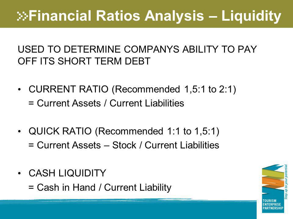 Financial Ratios Analysis – Liquidity USED TO DETERMINE COMPANYS ABILITY TO PAY OFF ITS SHORT TERM DEBT CURRENT RATIO (Recommended 1,5:1 to 2:1) = Cur