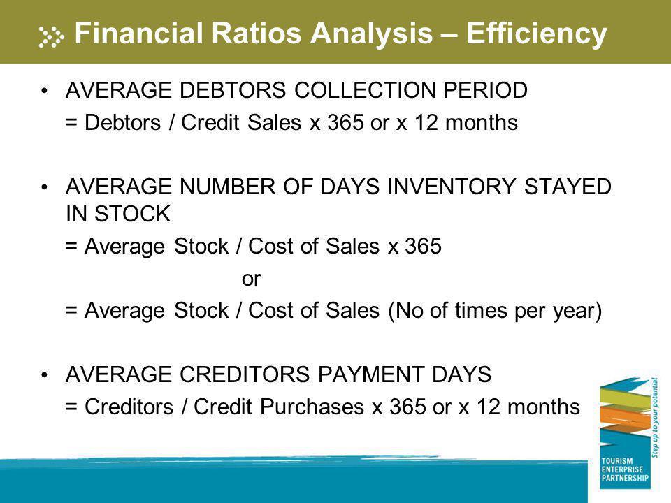 Financial Ratios Analysis – Efficiency AVERAGE DEBTORS COLLECTION PERIOD = Debtors / Credit Sales x 365 or x 12 months AVERAGE NUMBER OF DAYS INVENTOR