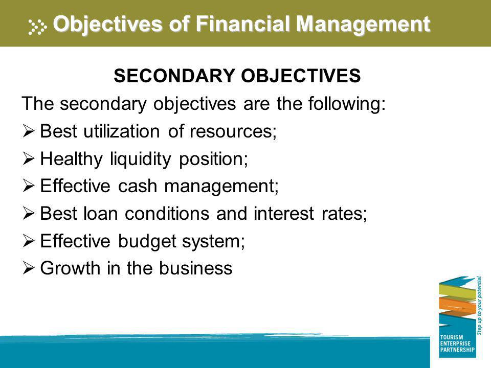 Objectives of Financial Management SECONDARY OBJECTIVES The secondary objectives are the following: Best utilization of resources; Healthy liquidity p