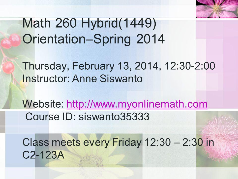 Math 260 Hybrid(1449) Orientation–Spring 2014 Thursday, February 13, 2014, 12:30-2:00 Instructor: Anne Siswanto Website: http://www.myonlinemath.com Course ID: siswanto35333 Class meets every Friday 12:30 – 2:30 in C2-123Ahttp://www.myonlinemath.com