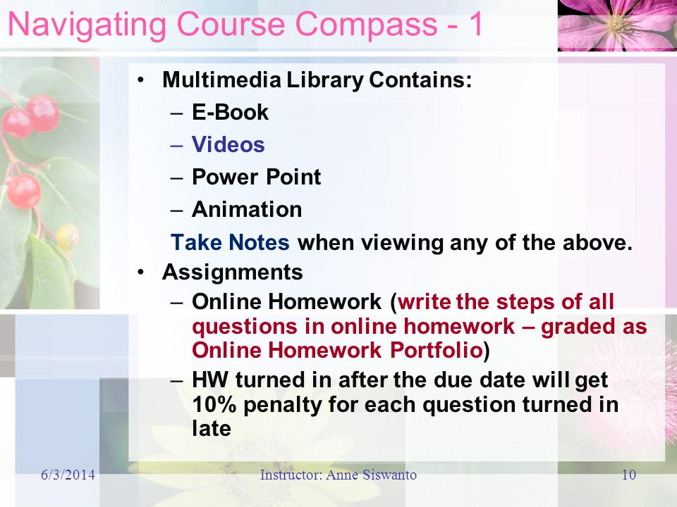 6/3/2014Instructor: Anne Siswanto10 Navigating Course Compass - 1 Multimedia Library Contains: –E-Book –Videos –Power Point –Animation Take Notes when viewing any of the above.