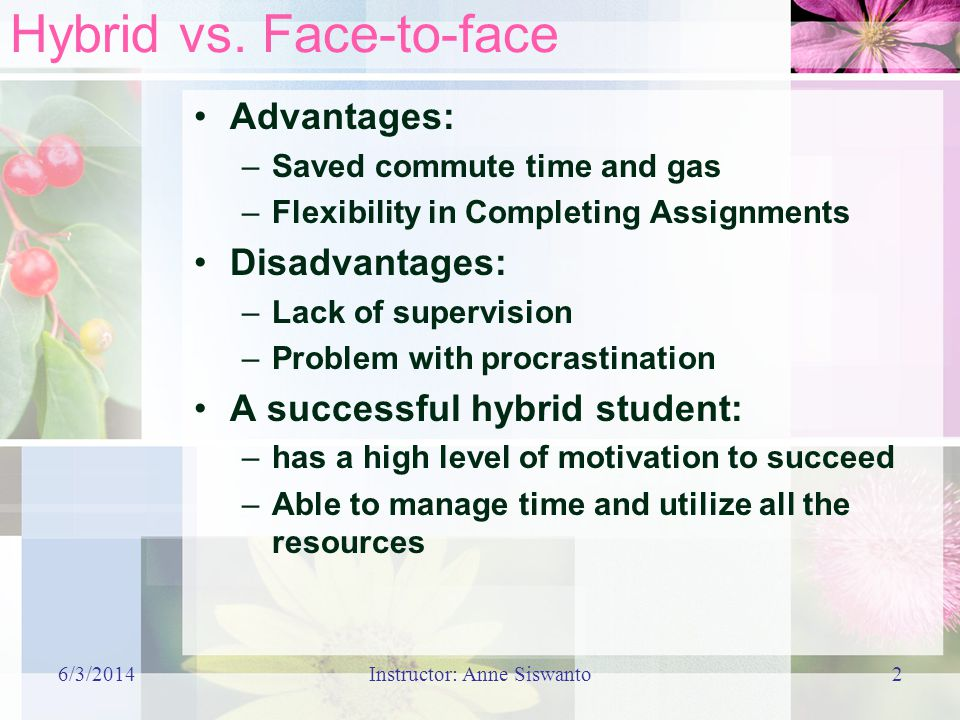 Hybrid vs. Face-to-face Advantages: –Saved commute time and gas –Flexibility in Completing Assignments Disadvantages: –Lack of supervision –Problem wi