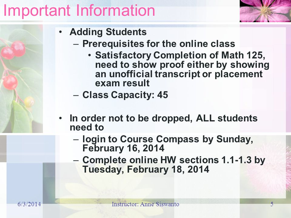 6/3/2014Instructor: Anne Siswanto5 Important Information Adding Students –Prerequisites for the online class Satisfactory Completion of Math 125, need to show proof either by showing an unofficial transcript or placement exam result –Class Capacity: 45 In order not to be dropped, ALL students need to –login to Course Compass by Sunday, February 16, 2014 –Complete online HW sections 1.1-1.3 by Tuesday, February 18, 2014