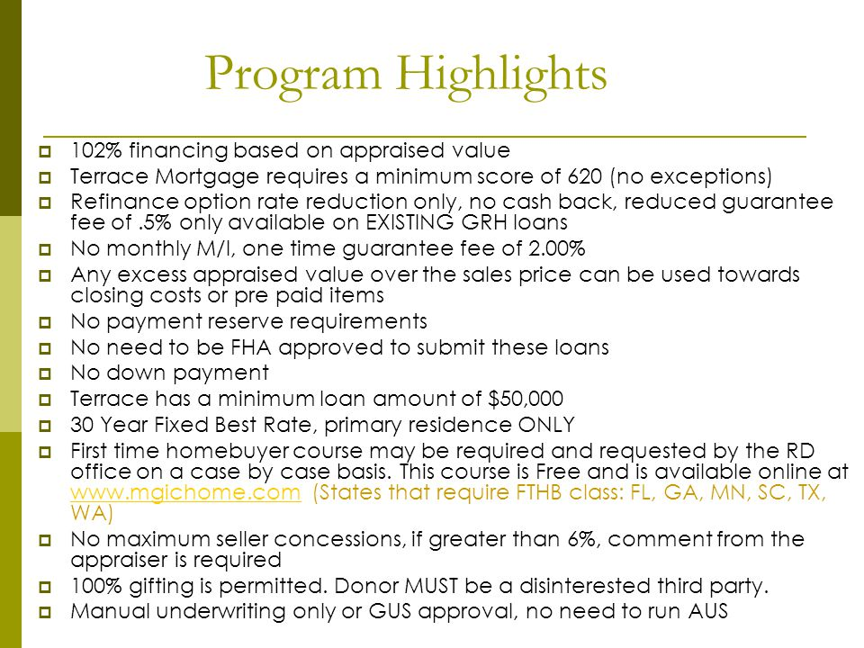 Program Highlights 102% financing based on appraised value Terrace Mortgage requires a minimum score of 620 (no exceptions) Refinance option rate redu