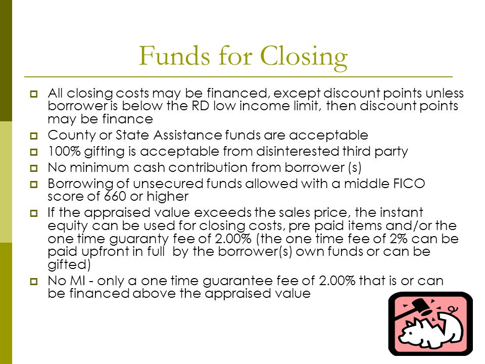 Funds for Closing All closing costs may be financed, except discount points unless borrower is below the RD low income limit, then discount points may be finance County or State Assistance funds are acceptable 100% gifting is acceptable from disinterested third party No minimum cash contribution from borrower (s) Borrowing of unsecured funds allowed with a middle FICO score of 660 or higher If the appraised value exceeds the sales price, the instant equity can be used for closing costs, pre paid items and/or the one time guaranty fee of 2.00% (the one time fee of 2% can be paid upfront in full by the borrower(s) own funds or can be gifted) No MI - only a one time guarantee fee of 2.00% that is or can be financed above the appraised value