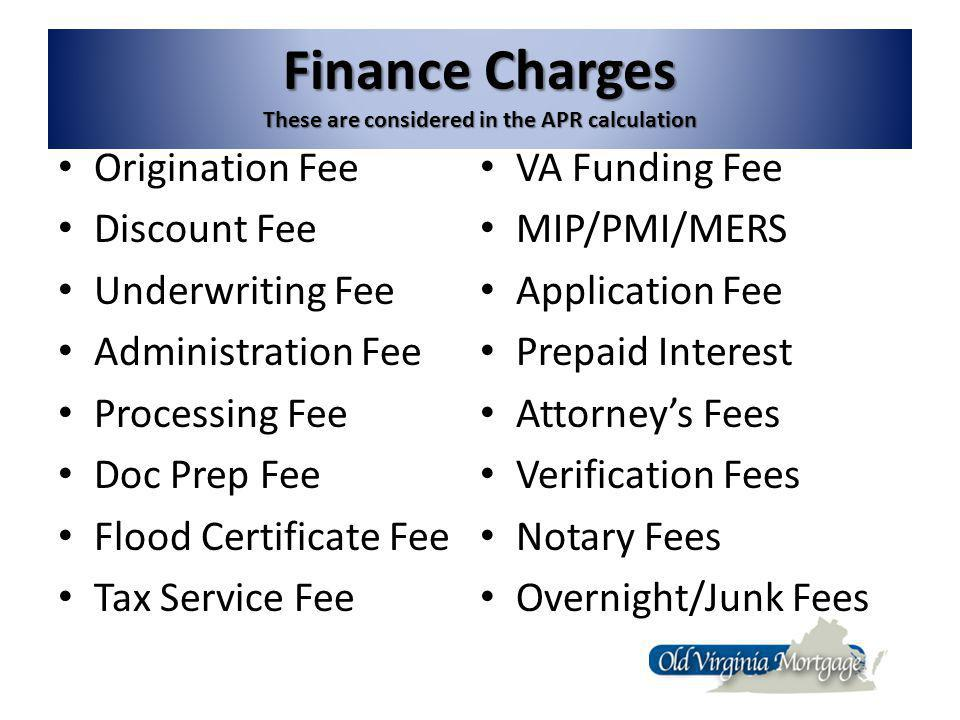 Finance Charges These are considered in the APR calculation Origination Fee Discount Fee Underwriting Fee Administration Fee Processing Fee Doc Prep Fee Flood Certificate Fee Tax Service Fee VA Funding Fee MIP/PMI/MERS Application Fee Prepaid Interest Attorneys Fees Verification Fees Notary Fees Overnight/Junk Fees