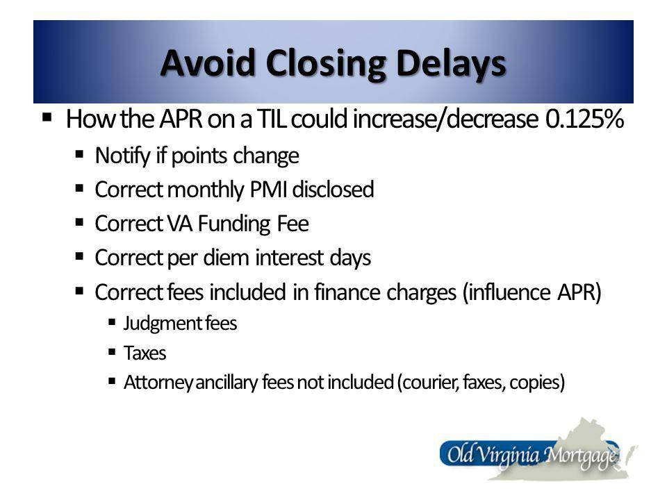 Avoid Closing Delays How the APR on a TIL could increase/decrease 0.125% Notify if points change Correct monthly PMI disclosed Correct VA Funding Fee Correct per diem interest days Correct fees included in finance charges (influence APR) Judgment fees Taxes Attorney ancillary fees not included (courier, faxes, copies)