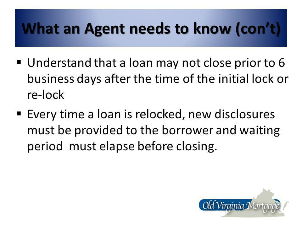 What an Agent needs to know (cont) Understand that a loan may not close prior to 6 business days after the time of the initial lock or re-lock Every time a loan is relocked, new disclosures must be provided to the borrower and waiting period must elapse before closing.