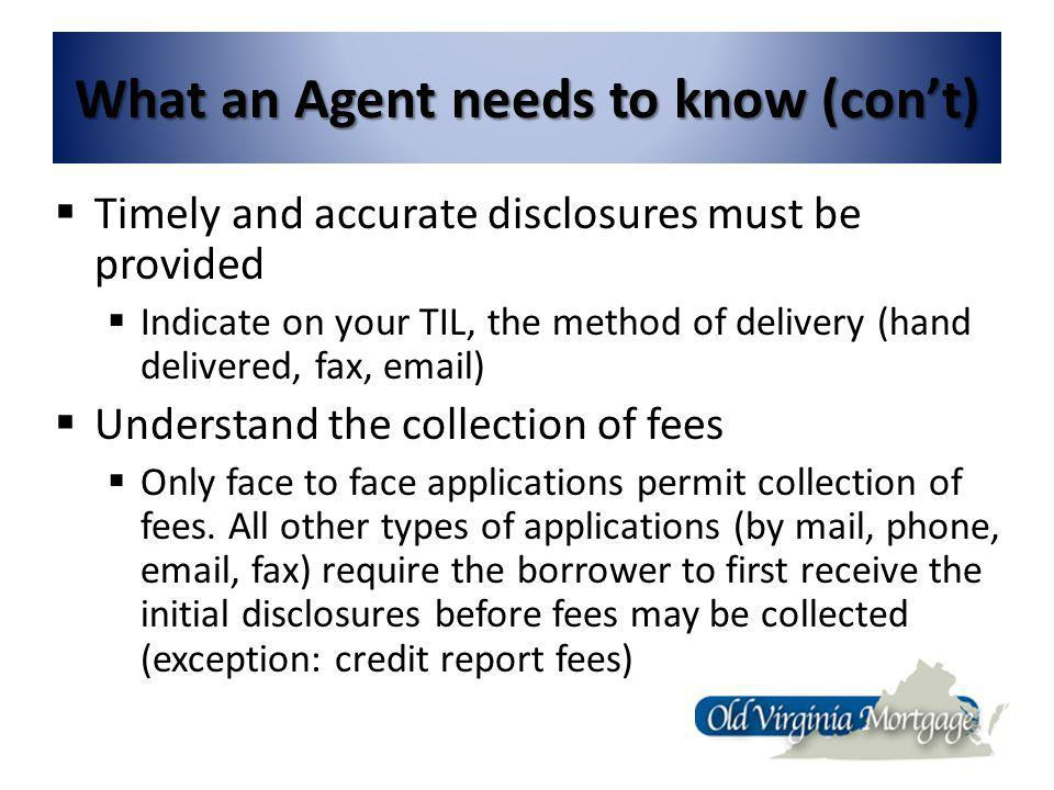 What an Agent needs to know (cont) Timely and accurate disclosures must be provided Indicate on your TIL, the method of delivery (hand delivered, fax, email) Understand the collection of fees Only face to face applications permit collection of fees.