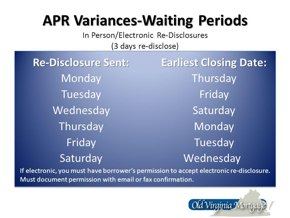 APR Variances-Waiting Periods APR Variances-Waiting Periods In Person/Electronic Re-Disclosures (3 days re-disclose) Re-Disclosure Sent: Monday Tuesday Wednesday Thursday Friday Saturday Earliest Closing Date: Earliest Closing Date: Thursday Friday Saturday Monday Tuesday Wednesday Re-Disclosure Sent: Monday Tuesday Wednesday Thursday Friday Saturday Earliest Closing Date: Earliest Closing Date: Thursday Friday Saturday Monday Tuesday Wednesday If electronic, you must have borrowers permission to accept electronic re-disclosure.