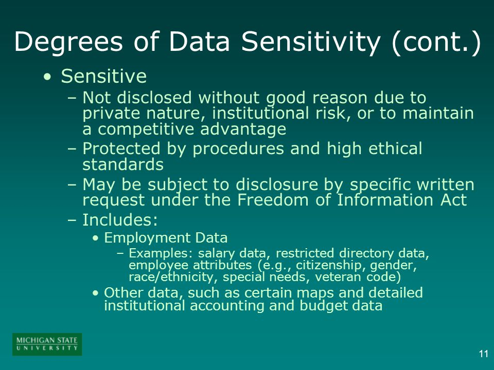 11 Degrees of Data Sensitivity (cont.) Sensitive –Not disclosed without good reason due to private nature, institutional risk, or to maintain a compet