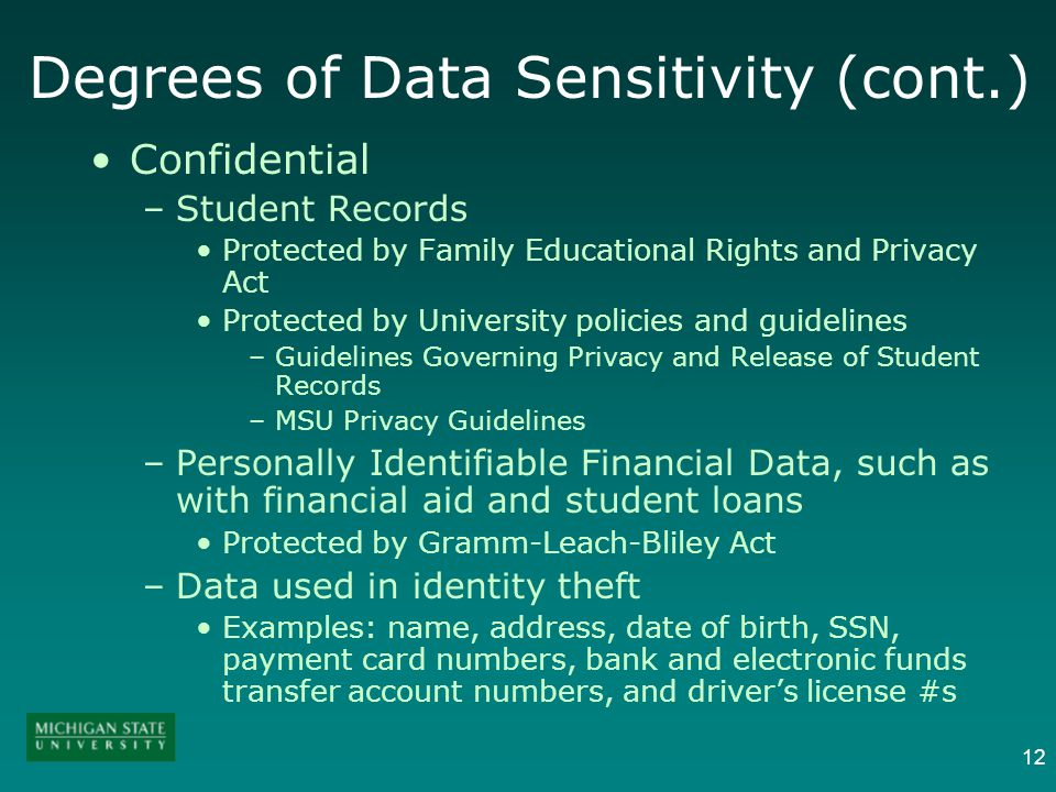 12 Degrees of Data Sensitivity (cont.) Confidential –Student Records Protected by Family Educational Rights and Privacy Act Protected by University po