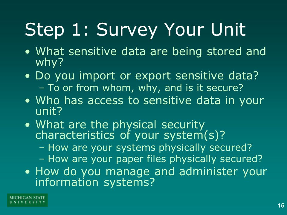 15 Step 1: Survey Your Unit What sensitive data are being stored and why? Do you import or export sensitive data? –To or from whom, why, and is it sec
