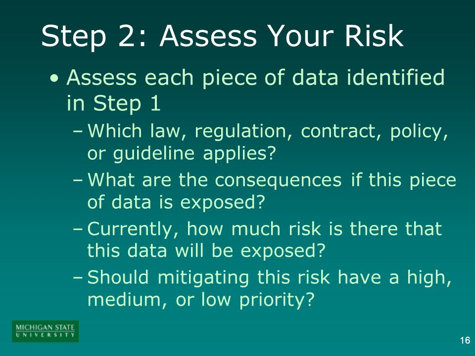 16 Step 2: Assess Your Risk Assess each piece of data identified in Step 1 –Which law, regulation, contract, policy, or guideline applies.