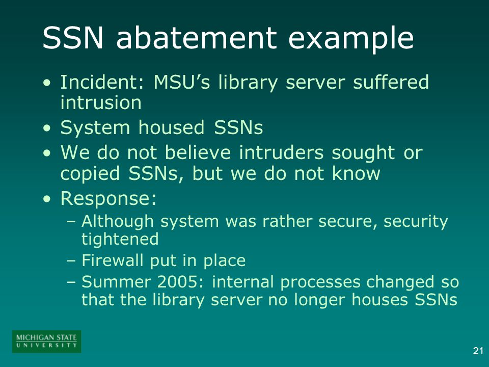 21 SSN abatement example Incident: MSUs library server suffered intrusion System housed SSNs We do not believe intruders sought or copied SSNs, but we do not know Response: –Although system was rather secure, security tightened –Firewall put in place –Summer 2005: internal processes changed so that the library server no longer houses SSNs