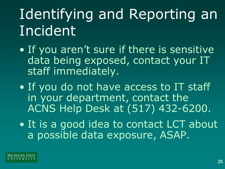 25 Identifying and Reporting an Incident If you arent sure if there is sensitive data being exposed, contact your IT staff immediately. If you do not