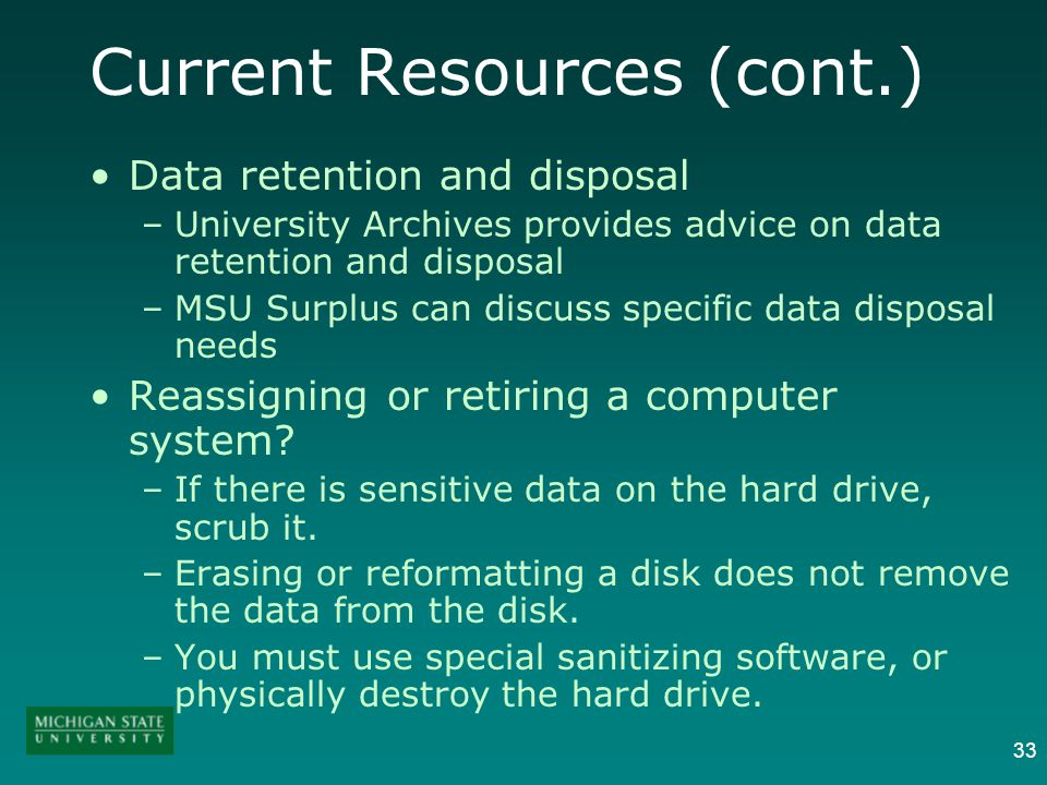 33 Current Resources (cont.) Data retention and disposal –University Archives provides advice on data retention and disposal –MSU Surplus can discuss