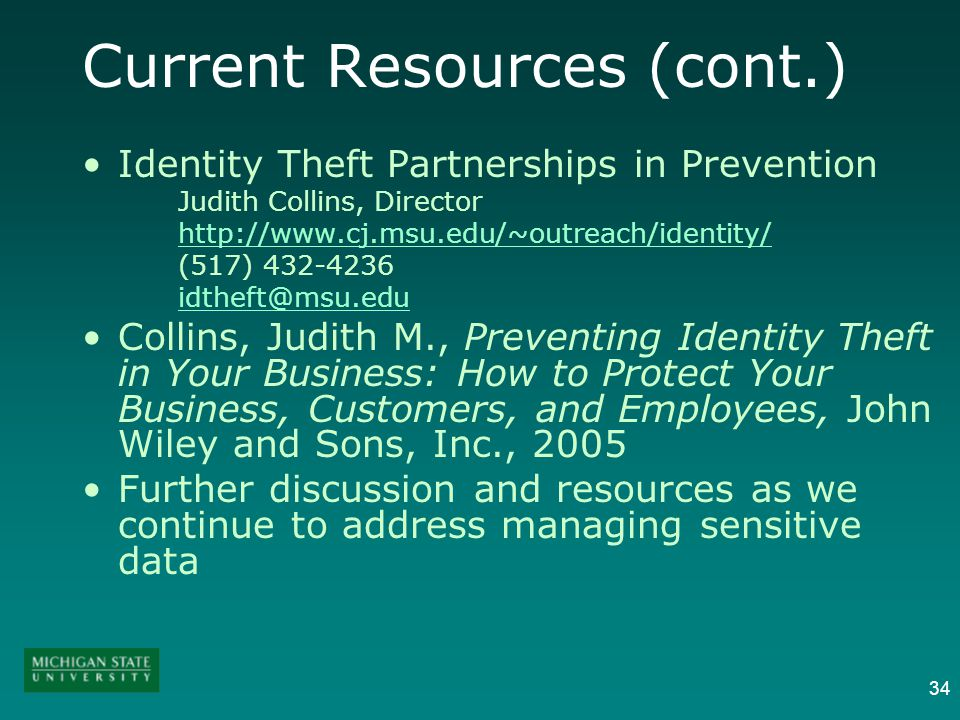 34 Current Resources (cont.) Identity Theft Partnerships in Prevention Judith Collins, Director http://www.cj.msu.edu/~outreach/identity/ (517) 432-4236 idtheft@msu.edu Collins, Judith M., Preventing Identity Theft in Your Business: How to Protect Your Business, Customers, and Employees, John Wiley and Sons, Inc., 2005 Further discussion and resources as we continue to address managing sensitive data