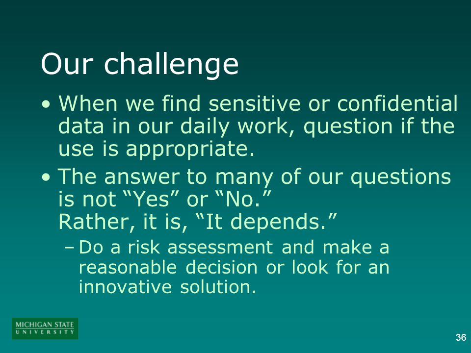 36 Our challenge When we find sensitive or confidential data in our daily work, question if the use is appropriate.