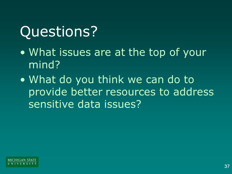 37 Questions? What issues are at the top of your mind? What do you think we can do to provide better resources to address sensitive data issues?