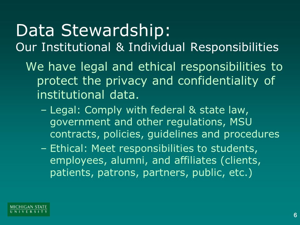 6 Data Stewardship: Our Institutional & Individual Responsibilities We have legal and ethical responsibilities to protect the privacy and confidential