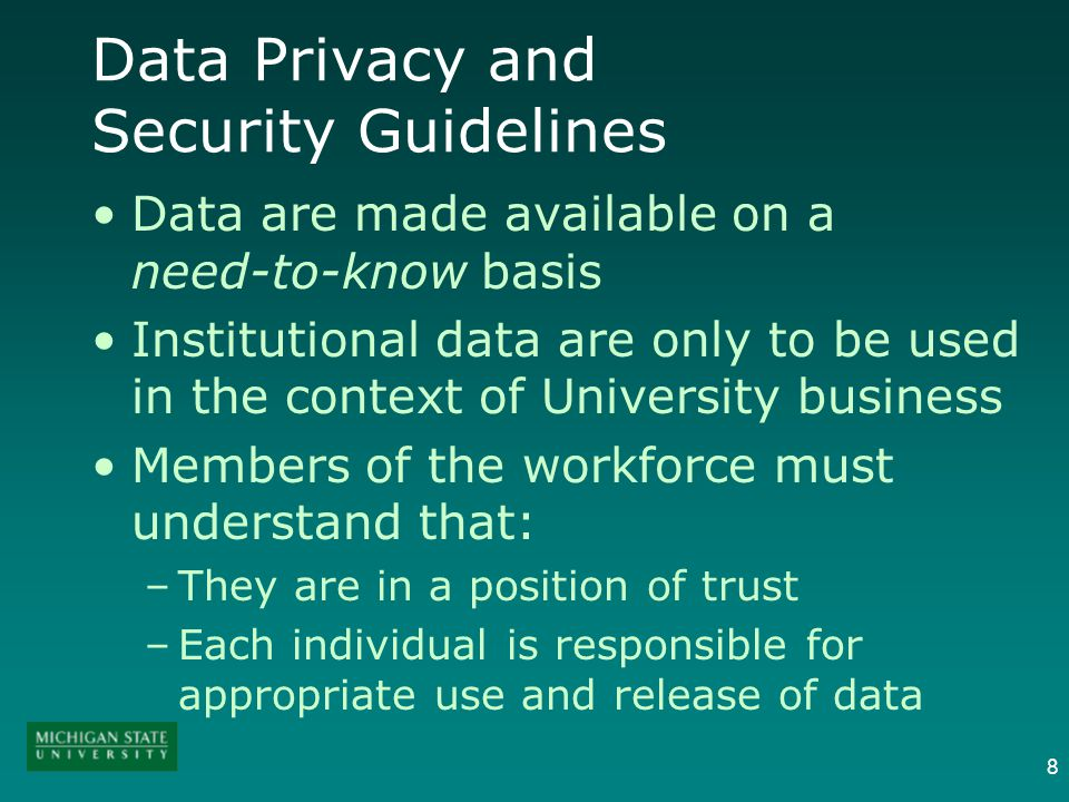 8 Data Privacy and Security Guidelines Data are made available on a need-to-know basis Institutional data are only to be used in the context of University business Members of the workforce must understand that: –They are in a position of trust –Each individual is responsible for appropriate use and release of data