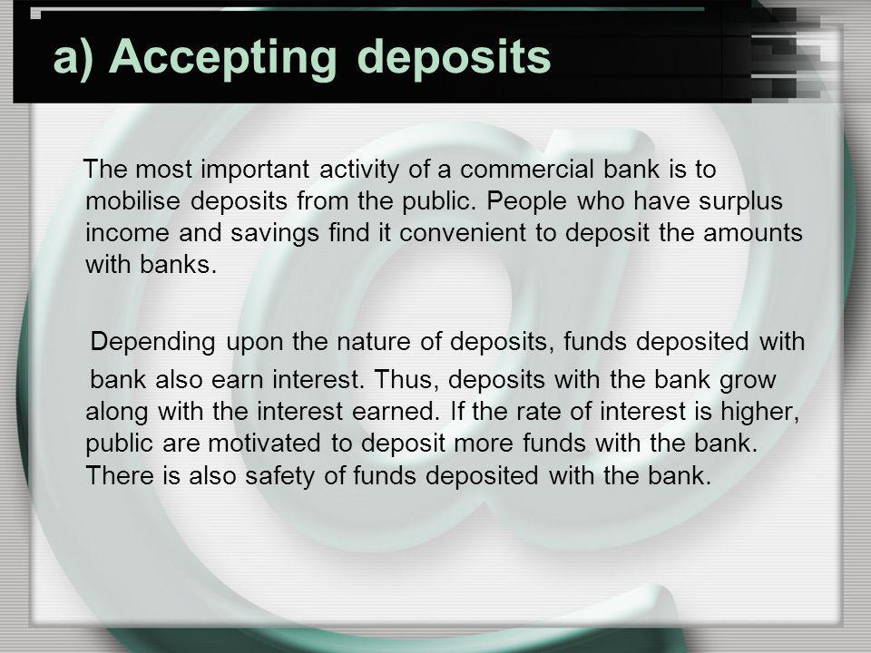 a) Accepting deposits The most important activity of a commercial bank is to mobilise deposits from the public. People who have surplus income and sav