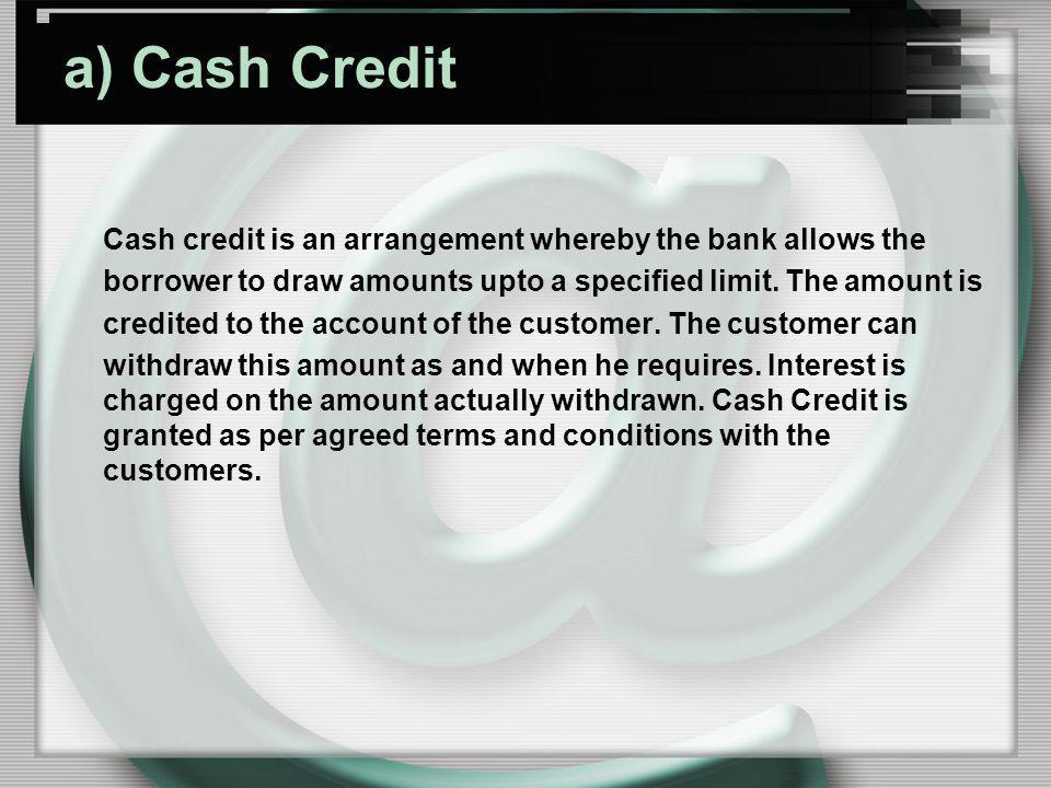 a) Cash Credit Cash credit is an arrangement whereby the bank allows the borrower to draw amounts upto a specified limit. The amount is credited to th