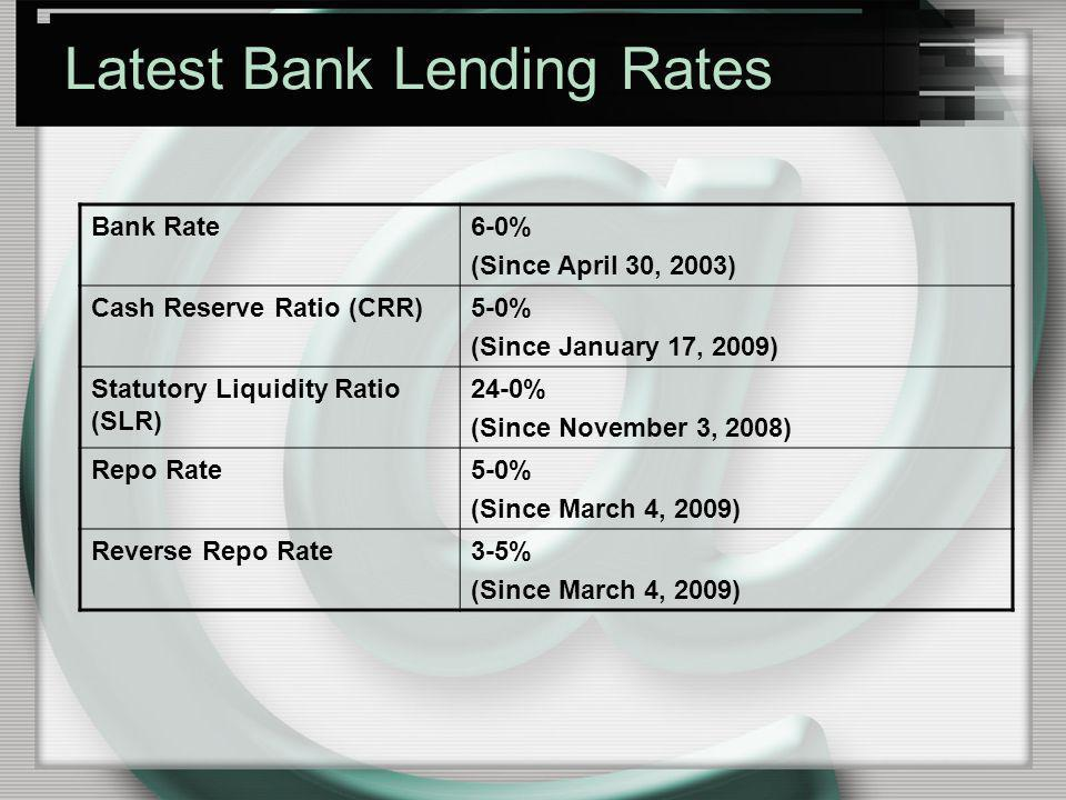 Latest Bank Lending Rates Bank Rate6-0% (Since April 30, 2003) Cash Reserve Ratio (CRR)5-0% (Since January 17, 2009) Statutory Liquidity Ratio (SLR) 2