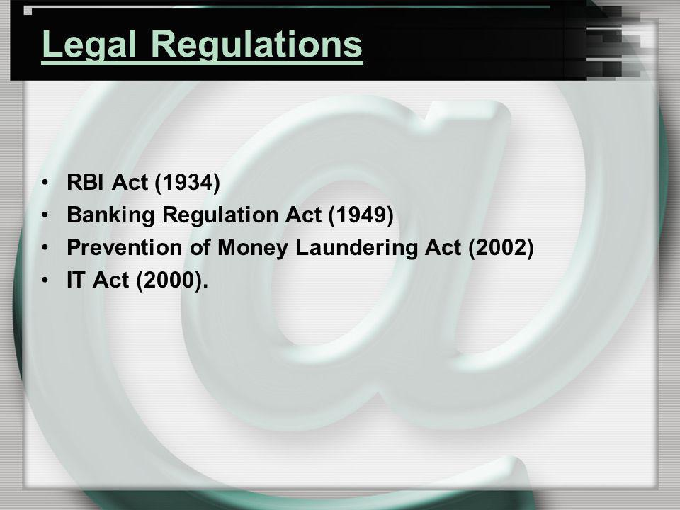 Legal Regulations RBI Act (1934) Banking Regulation Act (1949) Prevention of Money Laundering Act (2002) IT Act (2000).