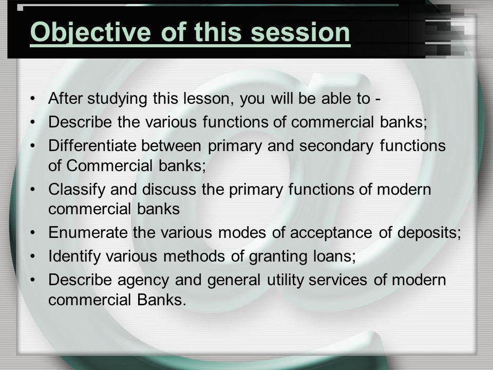 Objective of this session After studying this lesson, you will be able to - Describe the various functions of commercial banks; Differentiate between