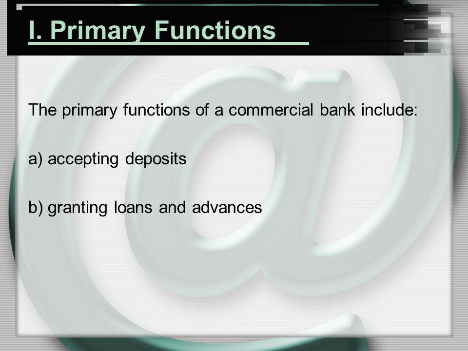 I. Primary Functions The primary functions of a commercial bank include: a) accepting deposits b) granting loans and advances