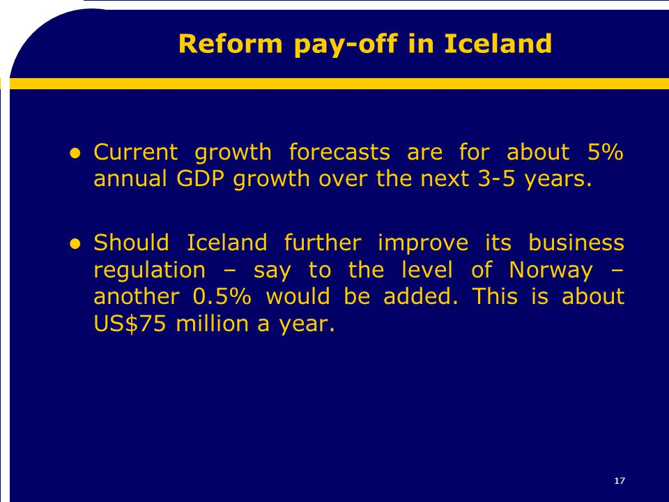 17 Reform pay-off in Iceland l Current growth forecasts are for about 5% annual GDP growth over the next 3-5 years. l Should Iceland further improve i