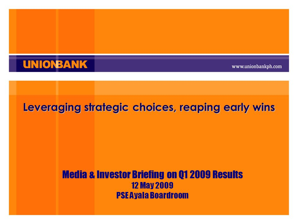 Leveraging strategic choices, reaping early wins Media & Investor Briefing on Q1 2009 Results 12 May 2009 PSE Ayala Boardroom