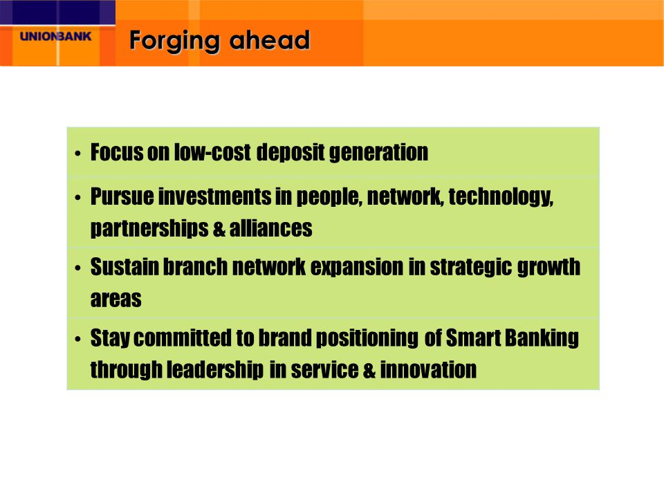 Forging ahead Focus on low-cost deposit generation Pursue investments in people, network, technology, partnerships & alliances Sustain branch network