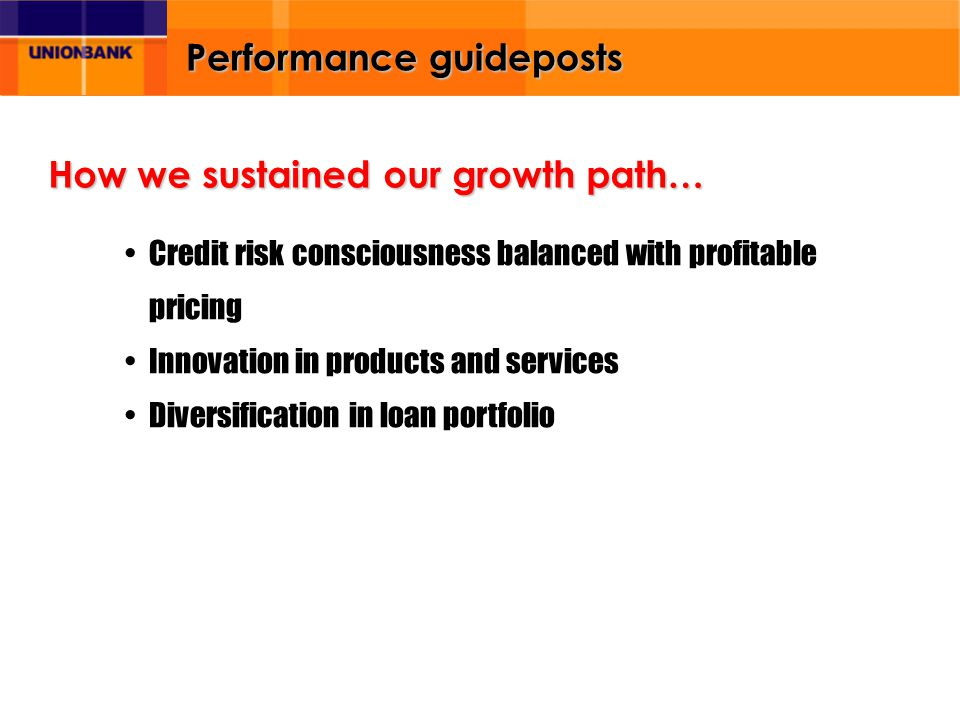 Performance guideposts Credit risk consciousness balanced with profitable pricing Innovation in products and services Diversification in loan portfolio How we sustained our growth path…