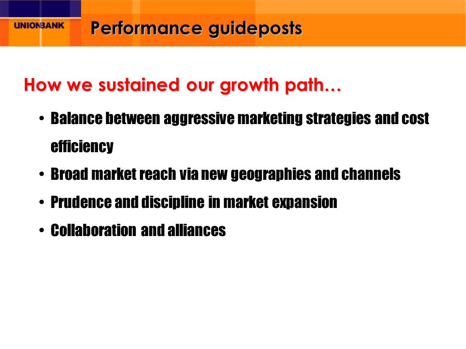 Performance guideposts Balance between aggressive marketing strategies and cost efficiency Broad market reach via new geographies and channels Prudence and discipline in market expansion Collaboration and alliances How we sustained our growth path…
