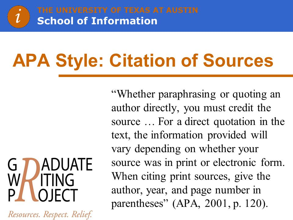 THE UNIVERSITY OF TEXAS AT AUSTIN School of Information APA Style: Citation of Sources Whether paraphrasing or quoting an author directly, you must credit the source … For a direct quotation in the text, the information provided will vary depending on whether your source was in print or electronic form.